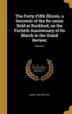 The Forty-Fifth Illinois, a Souvenir of the Re-Union Held at Rockford, on the Fortieth Anniversary of Its March in the Grand Review;; Volume 1