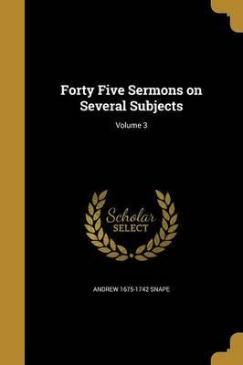 Forty Five Sermons on Several Subjects; Volume 3