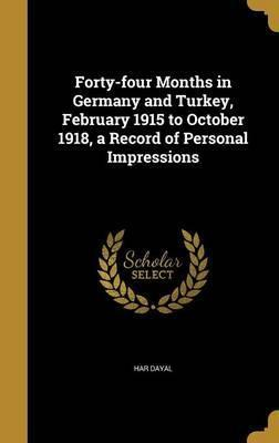 Forty-Four Months in Germany and Turkey, February 1915 to October 1918, a Record of Personal Impressions