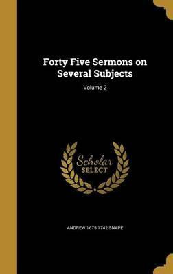 Forty Five Sermons on Several Subjects; Volume 2