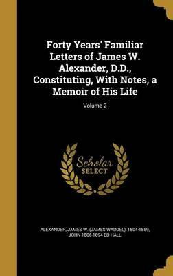 Forty Years' Familiar Letters of James W. Alexander, D.D., Constituting, with Notes, a Memoir of His Life; Volume 2