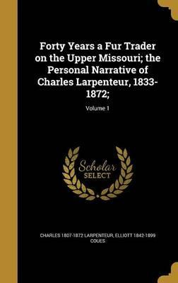 Forty Years a Fur Trader on the Upper Missouri; The Personal Narrative of Charles Larpenteur, 1833-1872;; Volume 1
