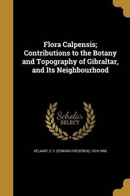 Flora Calpensis; Contributions to the Botany and Topography of Gibraltar, and Its Neighbourhood