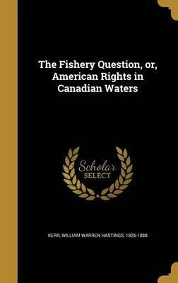The Fishery Question, Or, American Rights in Canadian Waters