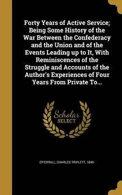 Forty Years of Active Service; Being Some History of the War Between the Confederacy and the Union and of the Events Leading Up to It, with Reminiscences of the Struggle and Accounts of the Author's Experiences of Four Years from Private To...