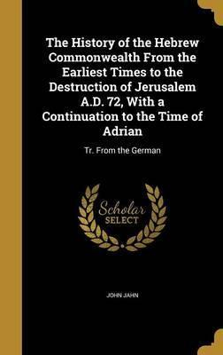 The History of the Hebrew Commonwealth from the Earliest Times to the Destruction of Jerusalem A.D. 72, with a Continuation to the Time of Adrian