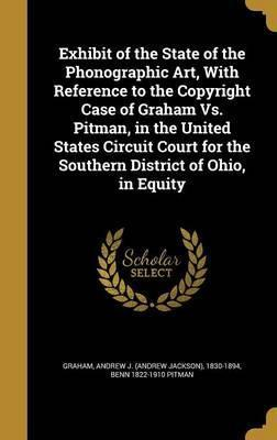 Exhibit of the State of the Phonographic Art, with Reference to the Copyright Case of Graham vs. Pitman, in the United States Circuit Court for the Southern District of Ohio, in Equity