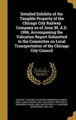 Detailed Exhibits of the Tangible Property of the Chicago City Railway Company as of June 30, A.D. 1906, Accompaning the Valuation Report Submitted to the Committee on Local Transportation of the Chicago City Council