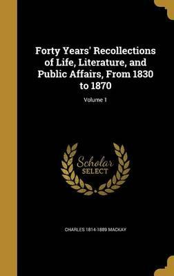 Forty Years' Recollections of Life, Literature, and Public Affairs, from 1830 to 1870; Volume 1