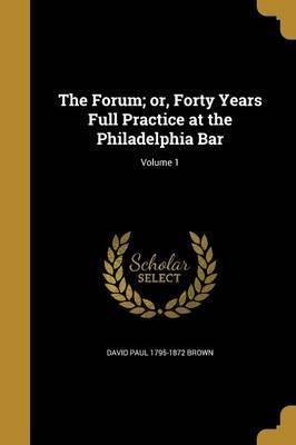 The Forum; Or, Forty Years Full Practice at the Philadelphia Bar; Volume 1