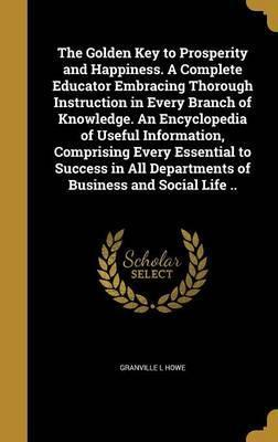 The Golden Key to Prosperity and Happiness. a Complete Educator Embracing Thorough Instruction in Every Branch of Knowledge. an Encyclopedia of Useful Information, Comprising Every Essential to Success in All Departments of Business and Social Life ..