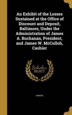 An Exhibit of the Losses Sustained at the Office of Discount and Deposit, Baltimore, Under the Administration of James A. Buchanan, President, and James W. McCulloh, Cashier