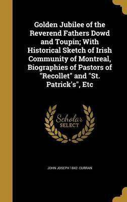 Golden Jubilee of the Reverend Fathers Dowd and Toupin; With Historical Sketch of Irish Community of Montreal, Biographies of Pastors of Recollet and St. Patrick's, Etc
