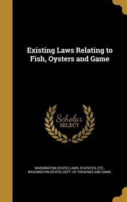Existing Laws Relating to Fish, Oysters and Game