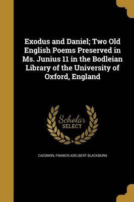 Exodus and Daniel; Two Old English Poems Preserved in Ms. Junius 11 in the Bodleian Library of the University of Oxford, England