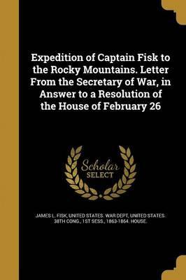 Expedition of Captain Fisk to the Rocky Mountains. Letter from the Secretary of War, in Answer to a Resolution of the House of February 26