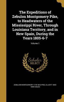 The Expeditions of Zebulon Montgomery Pike, to Headwaters of the Mississippi River, Through Louisiana Territory, and in New Spain, During the Years 1805-6-7; Volume 1