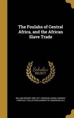 The Foulahs of Central Africa, and the African Slave Trade