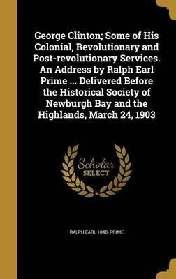 George Clinton; Some of His Colonial, Revolutionary and Post-Revolutionary Services. an Address by Ralph Earl Prime ... Delivered Before the Historical Society of Newburgh Bay and the Highlands, March 24, 1903