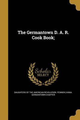 The Germantown D. A. R. Cook Book;