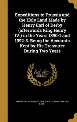 Expeditions to Prussia and the Holy Land Made by Henry Earl of Derby (Afterwards King Henry IV.) in the Years 1390-1 and 1392-3. Being the Accounts Kept by His Treasurer During Two Years
