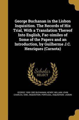 George Buchanan in the Lisbon Inquisition. the Records of His Trial, with a Translation Thereof Into English, Fac-Similes of Some of the Papers and an Introduction, by Guilherme J.C. Henriques (Carnota)