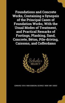Foundations and Concrete Works, Containing a Synopsis of the Principal Cases of Foundation Works, with the Usual Modes of Treatment, and Practical Remarks of Footings, Planking, Sand, Concrete, Beton, Pile-Driving, Caissons, and Cofferdams