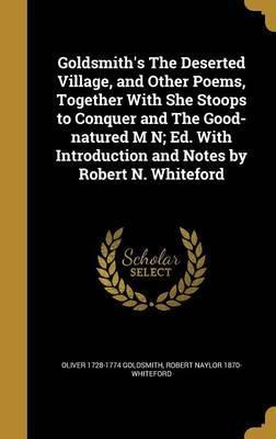 Goldsmith's the Deserted Village, and Other Poems, Together with She Stoops to Conquer and the Good-Natured M N; Ed. with Introduction and Notes by Robert N. Whiteford