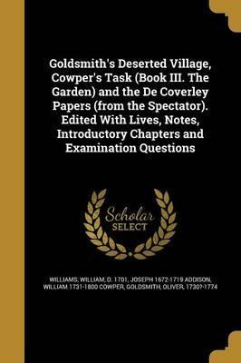 Goldsmith's Deserted Village, Cowper's Task (Book III. the Garden) and the de Coverley Papers (from the Spectator). Edited with Lives, Notes, Introductory Chapters and Examination Questions