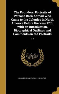 The Founders; Portraits of Persons Born Abroad Who Came to the Colonies in North America Before the Year 1701, with an Introduction, Biographical Outlines and Comments on the Portraits; V. 3