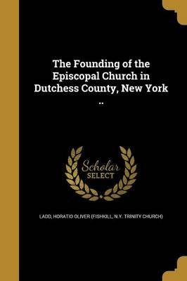 The Founding of the Episcopal Church in Dutchess County, New York ..