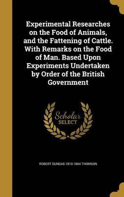 Experimental Researches on the Food of Animals, and the Fattening of Cattle. with Remarks on the Food of Man. Based Upon Experiments Undertaken by Order of the British Government