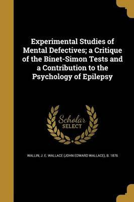 Experimental Studies of Mental Defectives; A Critique of the Binet-Simon Tests and a Contribution to the Psychology of Epilepsy