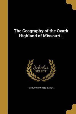 The Geography of the Ozark Highland of Missouri ..