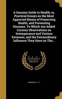 A Genuine Guide to Health; Or, Practical Essays on the Most Approved Means of Preserving Health, and Preventing Diseases. to Which Are Added Cursory Observations on Intemperance and Various Excesses, and the Extraordinary Influence They Have on The...