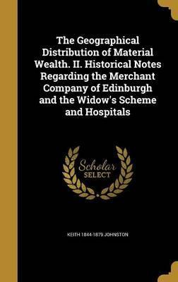 The Geographical Distribution of Material Wealth. II. Historical Notes Regarding the Merchant Company of Edinburgh and the Widow's Scheme and Hospitals