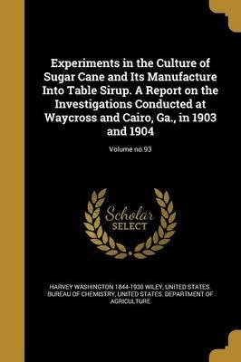 Experiments in the Culture of Sugar Cane and Its Manufacture Into Table Sirup. a Report on the Investigations Conducted at Waycross and Cairo, Ga., in 1903 and 1904; Volume No.93