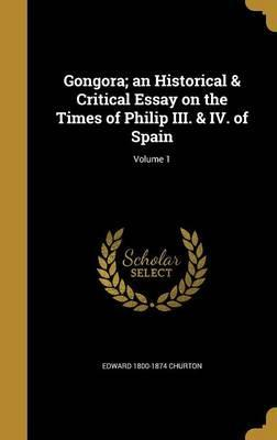 Gongora; An Historical & Critical Essay on the Times of Philip III. & IV. of Spain; Volume 1