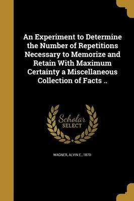 An Experiment to Determine the Number of Repetitions Necessary to Memorize and Retain with Maximum Certainty a Miscellaneous Collection of Facts ..