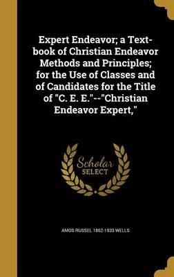 Expert Endeavor; A Text-Book of Christian Endeavor Methods and Principles; For the Use of Classes and of Candidates for the Title of C. E. E.--Christian Endeavor Expert,