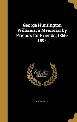 George Huntington Williams; A Memorial by Friends for Friends, 1856-1894
