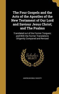 The Four Gospels and the Acts of the Apostles of the New Testament of Our Lord and Saviour Jesus Christ; And the Psalms