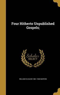 Four Hitherto Unpublished Gospels;