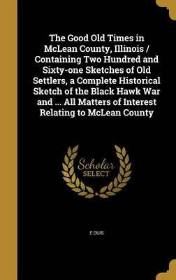 The Good Old Times in McLean County, Illinois / Containing Two Hundred and Sixty-One Sketches of Old Settlers, a Complete Historical Sketch of the Black Hawk War and ... All Matters of Interest Relating to McLean County