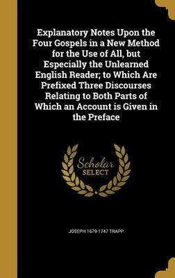 Explanatory Notes Upon the Four Gospels in a New Method for the Use of All, But Especially the Unlearned English Reader; To Which Are Prefixed Three Discourses Relating to Both Parts of Which an Account Is Given in the Preface