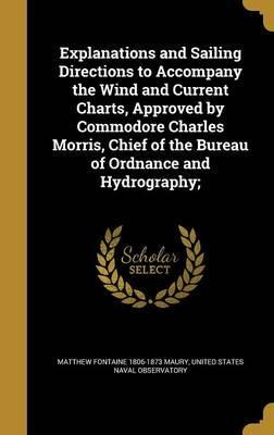 Explanations and Sailing Directions to Accompany the Wind and Current Charts, Approved by Commodore Charles Morris, Chief of the Bureau of Ordnance and Hydrography;