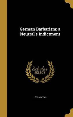 German Barbarism; A Neutral's Indictment