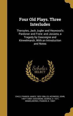 Four Old Plays. Three Interludes