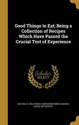 Good Things to Eat; Being a Collection of Recipes Which Have Passed the Crucial Test of Experience