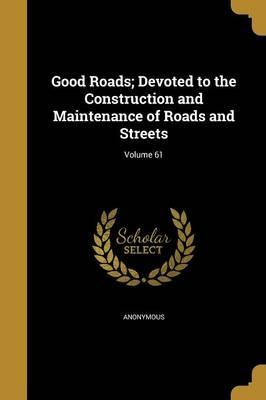 Good Roads; Devoted to the Construction and Maintenance of Roads and Streets; Volume 61